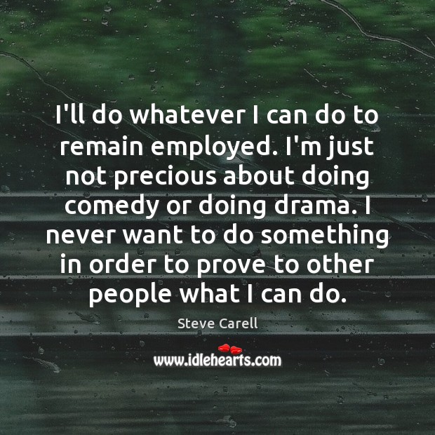 I'll do whatever I can do to remain employed. I'm just not Steve Carell Picture Quote