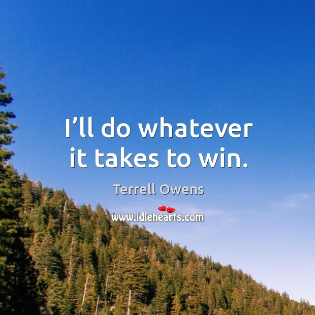 I'll do whatever it takes to win. Terrell Owens Picture Quote