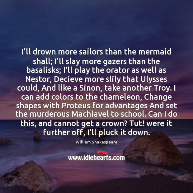 I'll drown more sailors than the mermaid shall; I'll slay more gazers Image