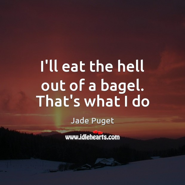 Image, I'll eat the hell out of a bagel. That's what I do