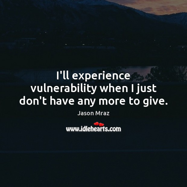 Image, I'll experience vulnerability when I just don't have any more to give.