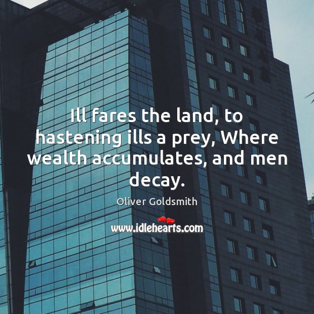 Ill fares the land, to hastening ills a prey, Where wealth accumulates, and men decay. Oliver Goldsmith Picture Quote