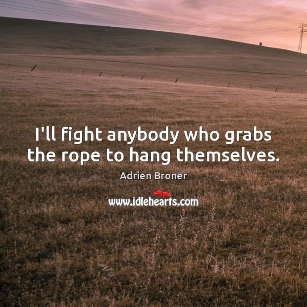Image, I'll fight anybody who grabs the rope to hang themselves.