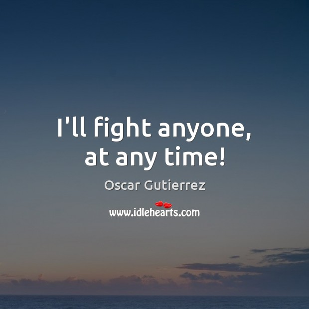 I'll fight anyone, at any time! Oscar Gutierrez Picture Quote