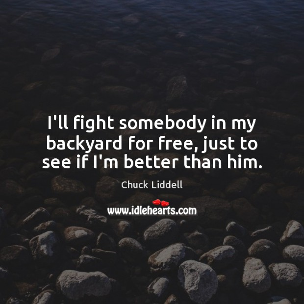 I'll fight somebody in my backyard for free, just to see if I'm better than him. Image