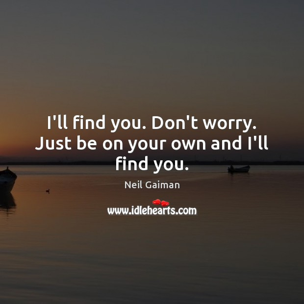 I'll find you. Don't worry. Just be on your own and I'll find you. Image