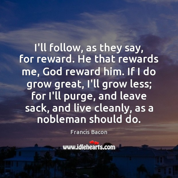 I'll follow, as they say, for reward. He that rewards me, God Francis Bacon Picture Quote