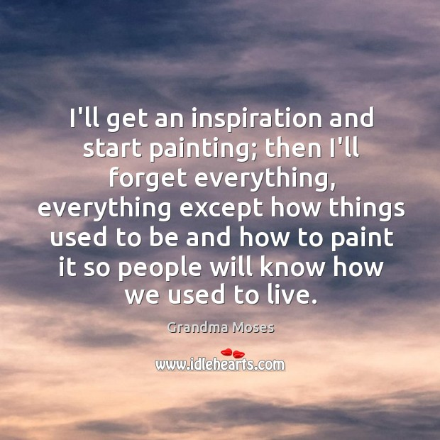 I'll get an inspiration and start painting; then I'll forget everything, everything Image