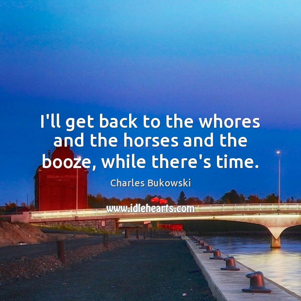 I'll get back to the whores and the horses and the booze, while there's time. Image
