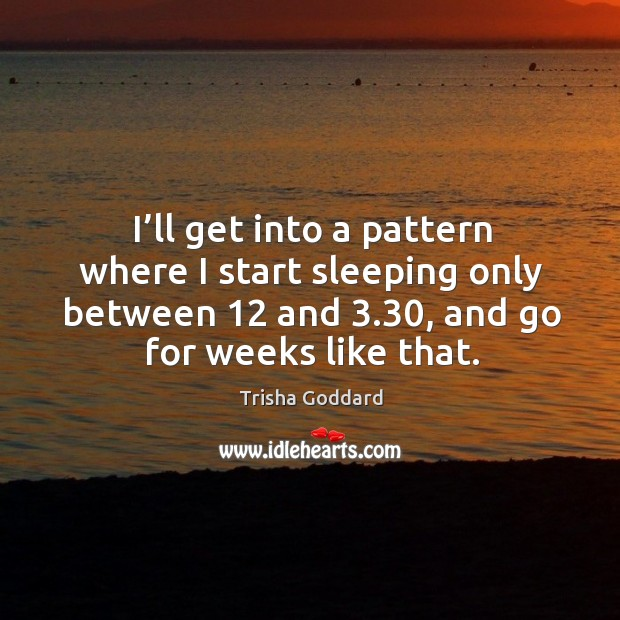 I'll get into a pattern where I start sleeping only between 12 and 3.30, and go for weeks like that. Image