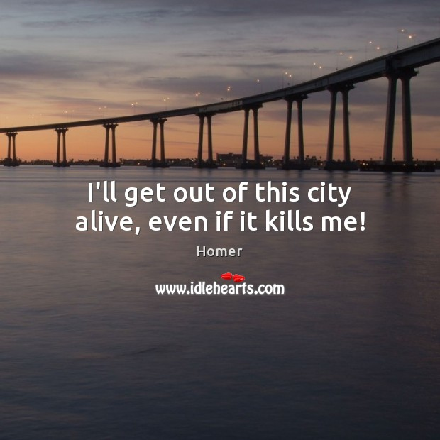 I'll get out of this city alive, even if it kills me! Image