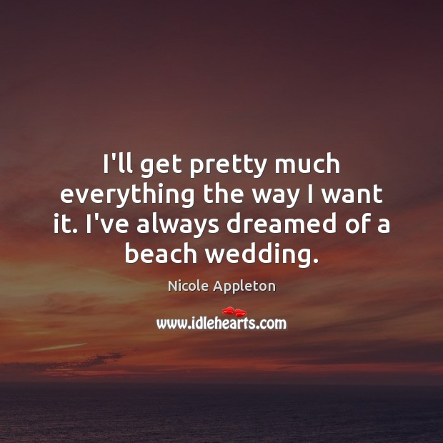 Image, I'll get pretty much everything the way I want it. I've always dreamed of a beach wedding.
