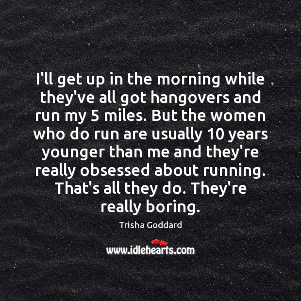 I'll get up in the morning while they've all got hangovers and Image