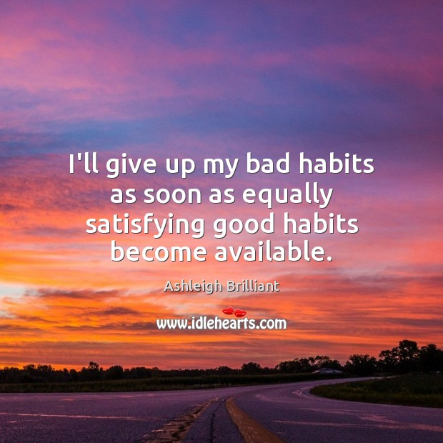 Image, I'll give up my bad habits as soon as equally satisfying good habits become available.