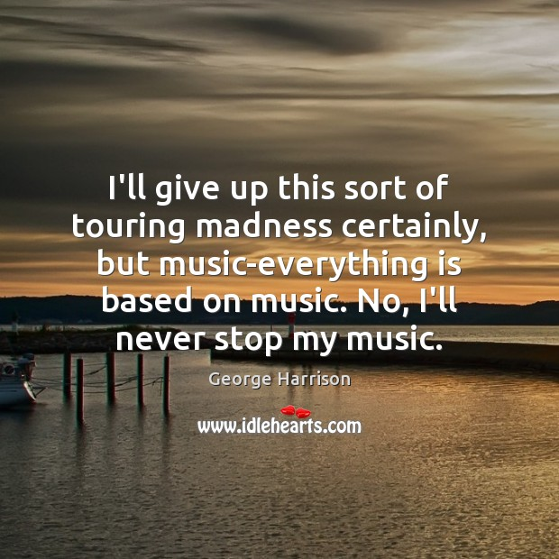 I'll give up this sort of touring madness certainly, but music-everything is George Harrison Picture Quote