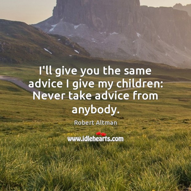 I'll give you the same advice I give my children: Never take advice from anybody. Robert Altman Picture Quote