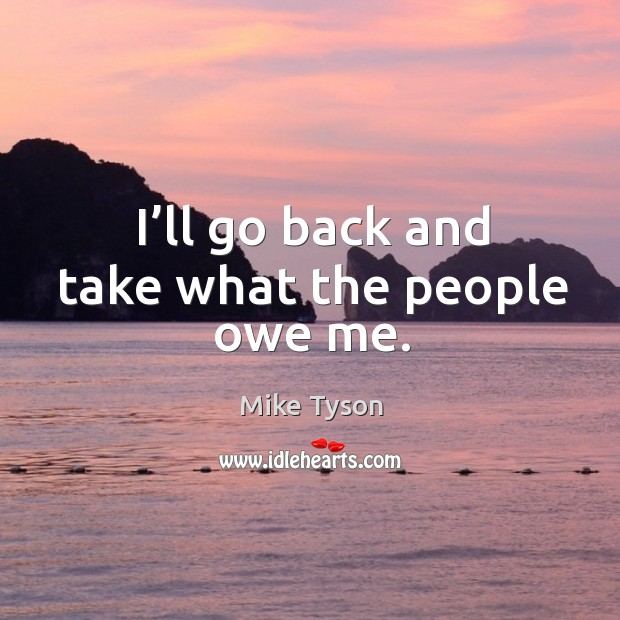 I'll go back and take what the people owe me. Image