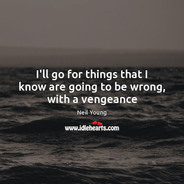 I'll go for things that I know are going to be wrong, with a vengeance Neil Young Picture Quote