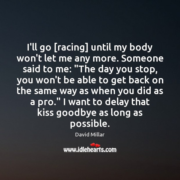 I'll go [racing] until my body won't let me any more. Someone Goodbye Quotes Image