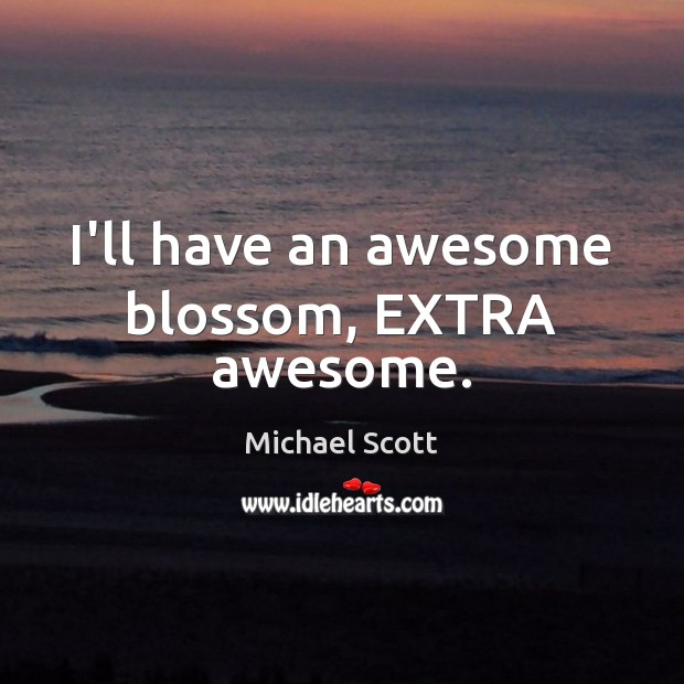 I'll have an awesome blossom, EXTRA awesome. Michael Scott Picture Quote