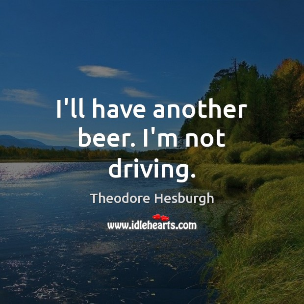 I'll have another beer. I'm not driving. Theodore Hesburgh Picture Quote