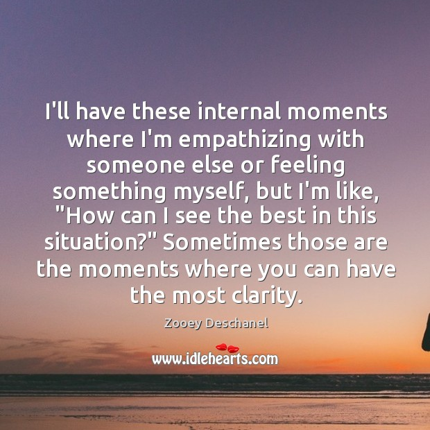 Image, I'll have these internal moments where I'm empathizing with someone else or