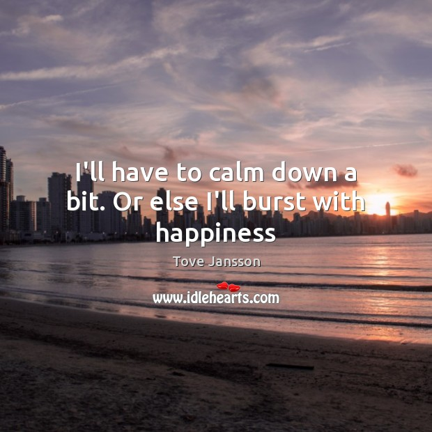 I'll have to calm down a bit. Or else I'll burst with happiness Tove Jansson Picture Quote