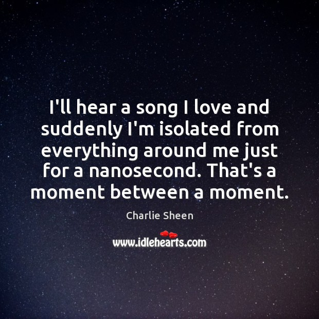 I'll hear a song I love and suddenly I'm isolated from everything Charlie Sheen Picture Quote