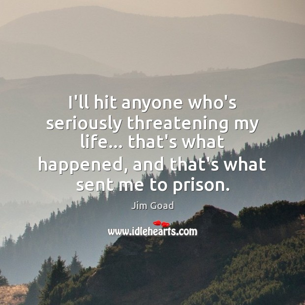 Image, I'll hit anyone who's seriously threatening my life… that's what happened, and