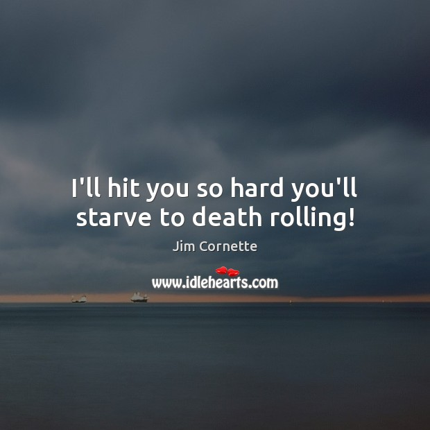 I'll hit you so hard you'll starve to death rolling! Image