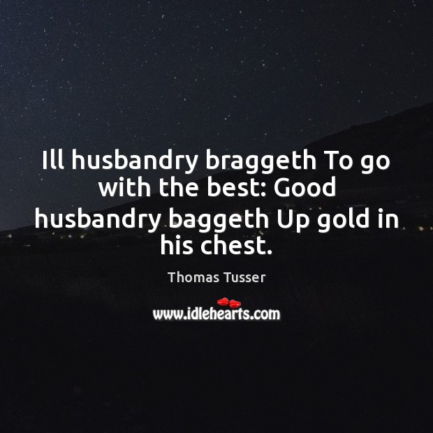 Ill husbandry braggeth To go with the best: Good husbandry baggeth Up gold in his chest. Thomas Tusser Picture Quote