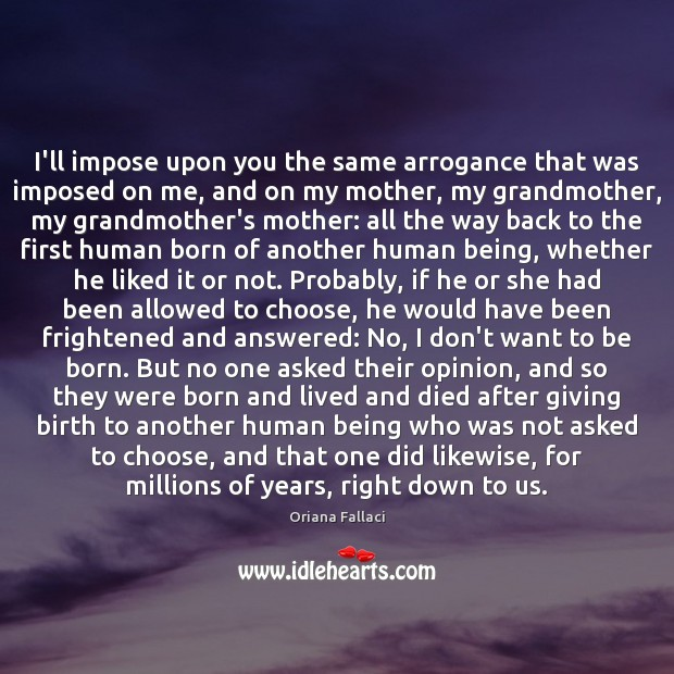 I'll impose upon you the same arrogance that was imposed on me, Oriana Fallaci Picture Quote