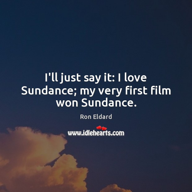 I'll just say it: I love Sundance; my very first film won Sundance. Image