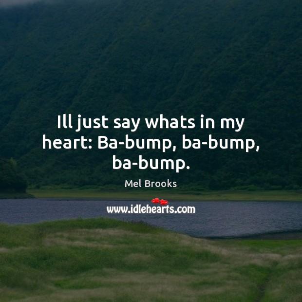 Ill just say whats in my heart: Ba-bump, ba-bump, ba-bump. Image