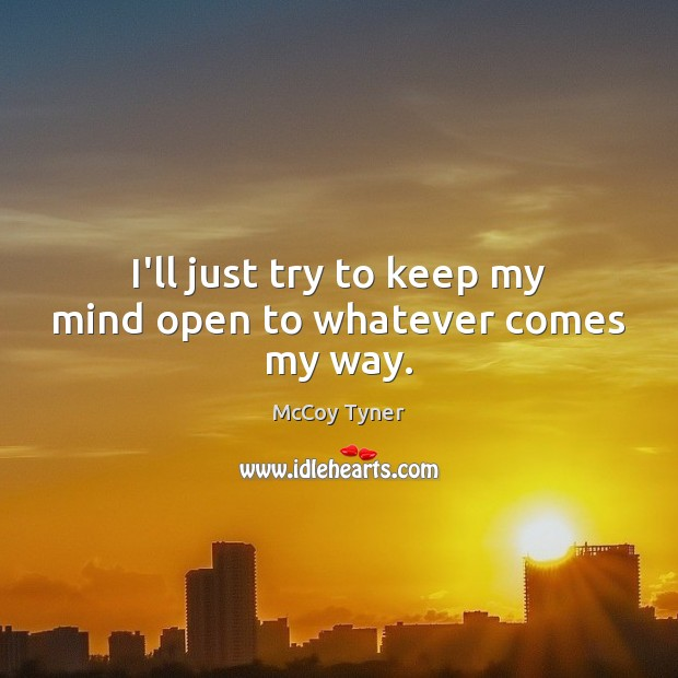 I'll just try to keep my mind open to whatever comes my way. Image