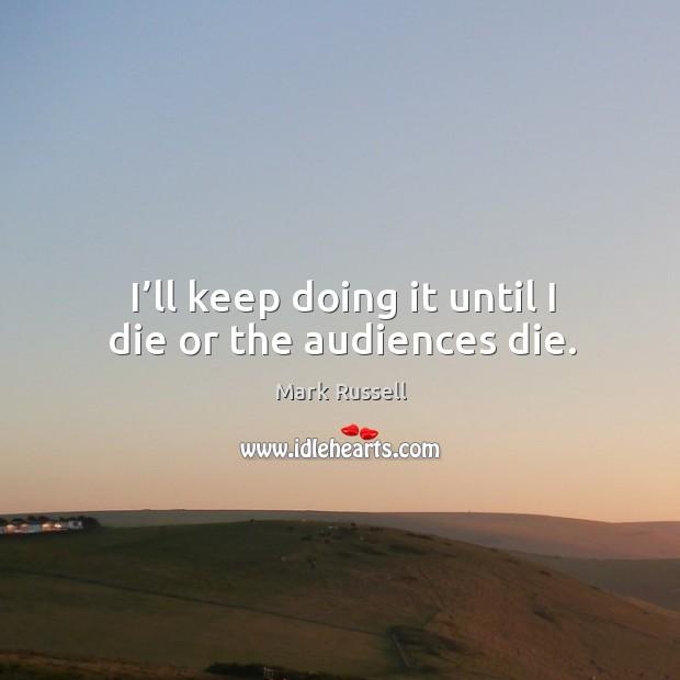I'll keep doing it until I die or the audiences die. Image