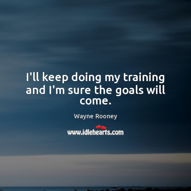 I'll keep doing my training and I'm sure the goals will come. Wayne Rooney Picture Quote