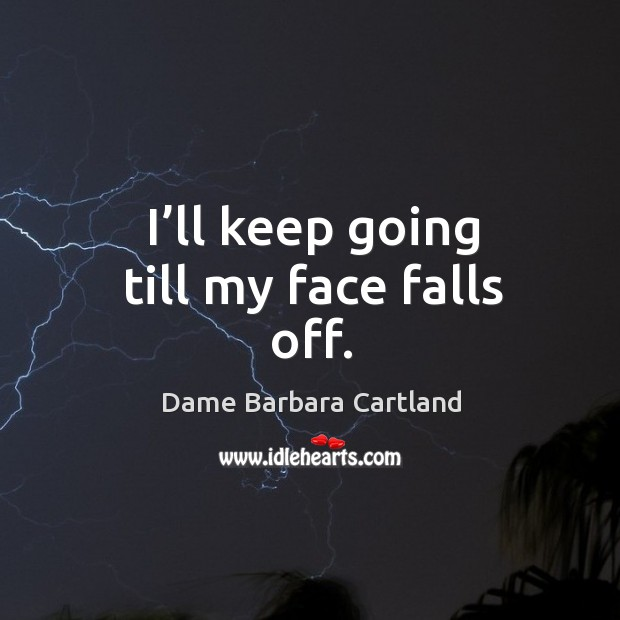 I'll keep going till my face falls off. Image