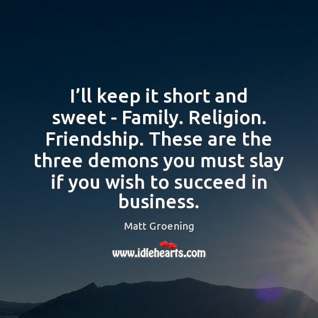 I'll keep it short and sweet – Family. Religion. Friendship. These Matt Groening Picture Quote