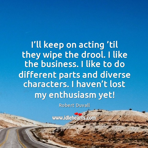 I'll keep on acting 'til they wipe the drool. I like the business. Image