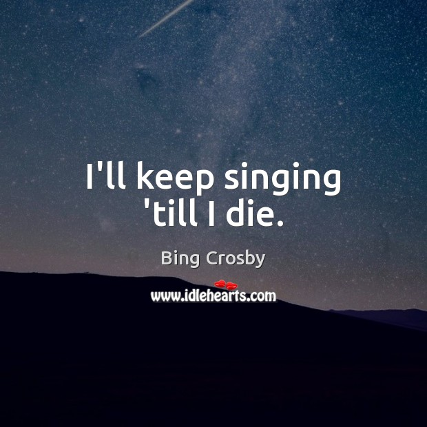Image, I'll keep singing 'till I die.
