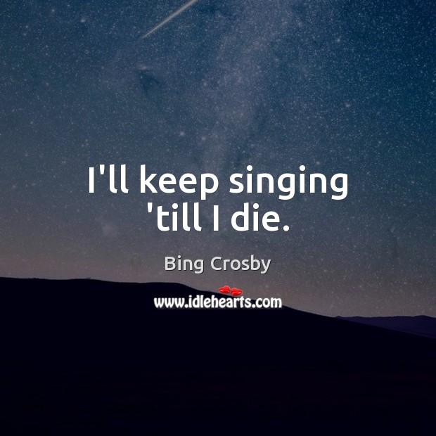 I'll keep singing 'till I die. Image