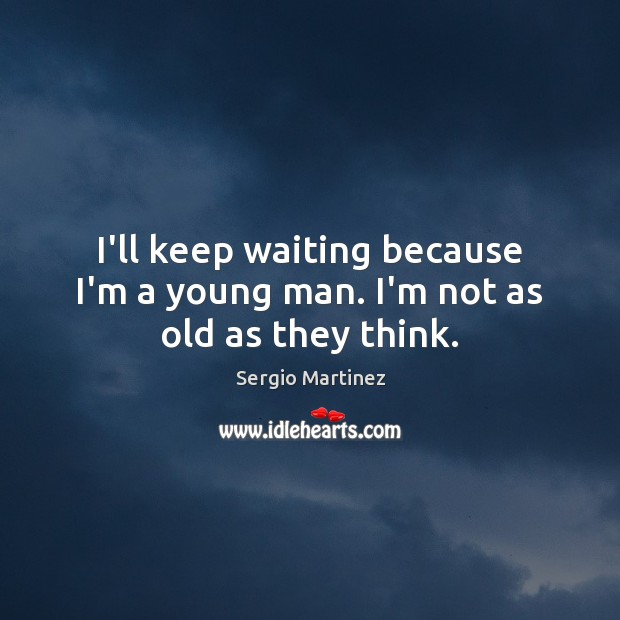 I'll keep waiting because I'm a young man. I'm not as old as they think. Sergio Martinez Picture Quote