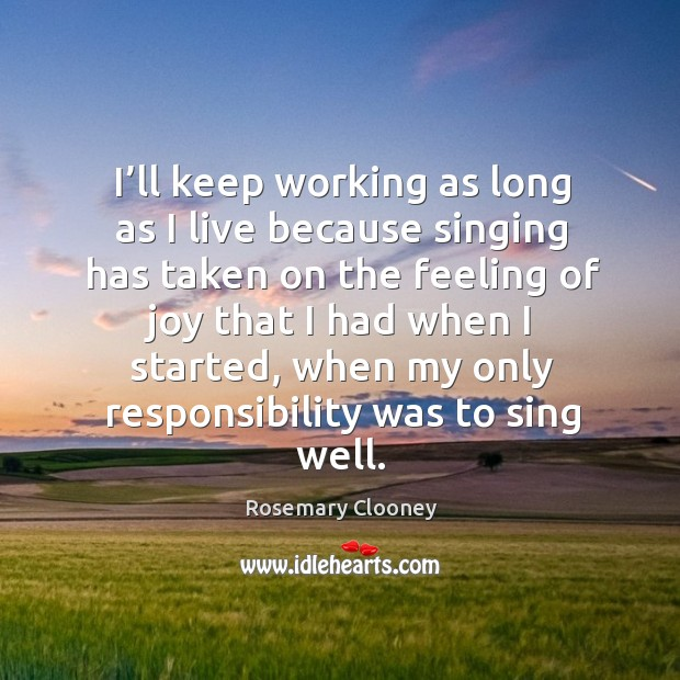 I'll keep working as long as I live because singing has taken on the feeling of Image