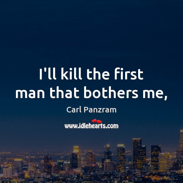 I'll kill the first man that bothers me, Carl Panzram Picture Quote