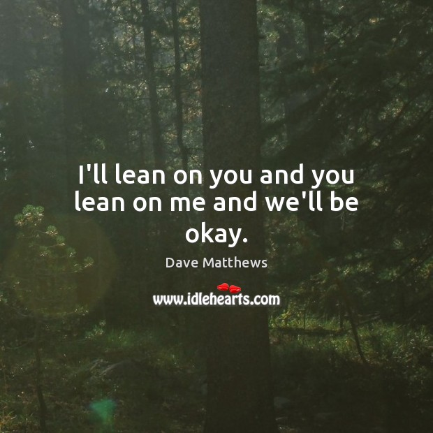 I'll lean on you and you lean on me and we'll be okay. Dave Matthews Picture Quote
