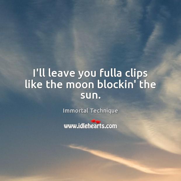 I'll leave you fulla clips like the moon blockin' the sun. Immortal Technique Picture Quote