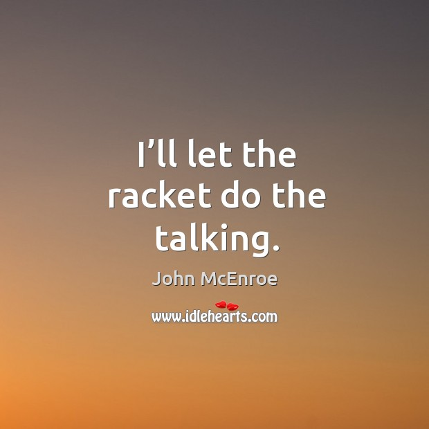 I'll let the racket do the talking. John McEnroe Picture Quote