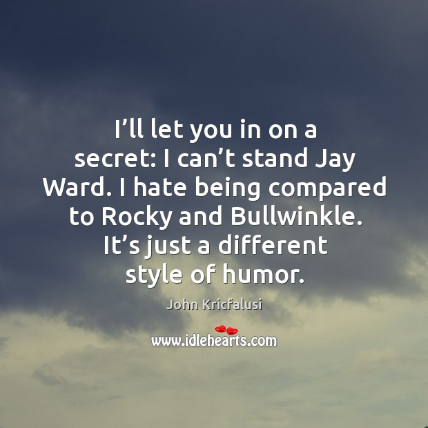I'll let you in on a secret: I can't stand jay ward. I hate being compared to rocky and bullwinkle. Image