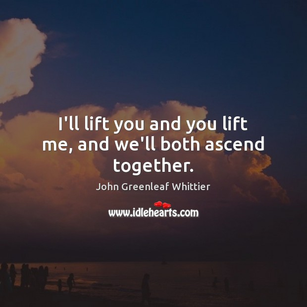 John Greenleaf Whittier Picture Quote image saying: I'll lift you and you lift me, and we'll both ascend together.